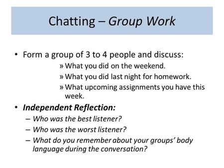 Chatting – Group Work Form a group of 3 to 4 people and discuss: » What you did on the weekend. » What you did last night for homework. » What upcoming.