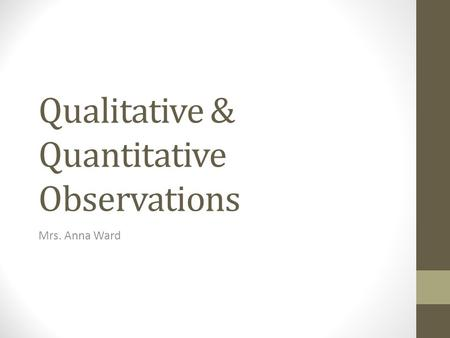 Qualitative & Quantitative Observations Mrs. Anna Ward.