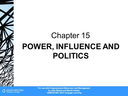 For use with Organizational Behaviour and Management by John Martin and Martin Fellenz 1408018128© 2010 Cengage Learning POWER, INFLUENCE AND POLITICS.