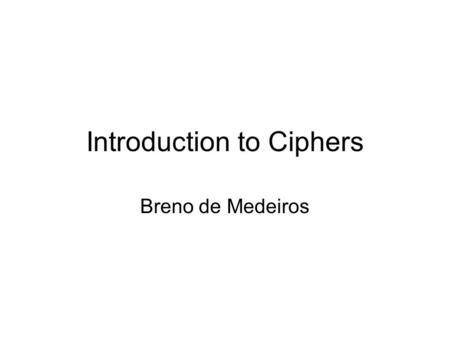 "Introduction to Ciphers Breno de Medeiros. Cipher types From ""Cipher"", Wikipedia article."