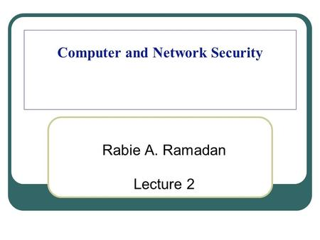 Computer and Network Security Rabie A. Ramadan Lecture 2.