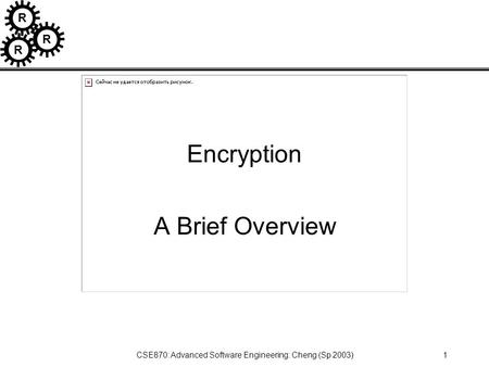 R R R CSE870: Advanced Software Engineering: Cheng (Sp 2003)1 Encryption A Brief Overview.