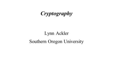 Cryptography Lynn Ackler Southern Oregon University.