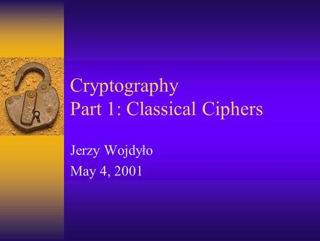 Cryptography Part 1: Classical Ciphers Jerzy Wojdyło May 4, 2001.
