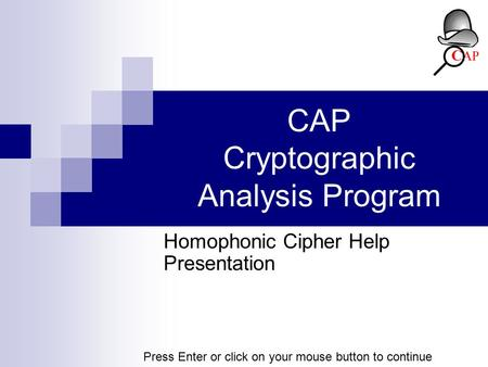 CAP Cryptographic Analysis Program Homophonic Cipher Help Presentation Press Enter or click on your mouse button to continue.