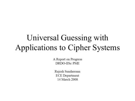 Universal Guessing with Applications to Cipher Systems A Report on Progress DRDO-IISc PME Rajesh Sundaresan ECE Department 14 March 2008 TexPoint fonts.