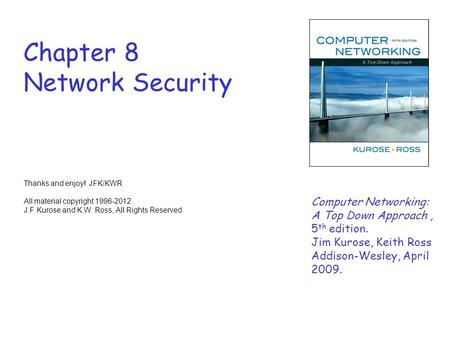 Chapter 8 Network Security Thanks and enjoy! JFK/KWR All material copyright 1996-2012 J.F Kurose and K.W. Ross, All Rights Reserved Computer Networking: