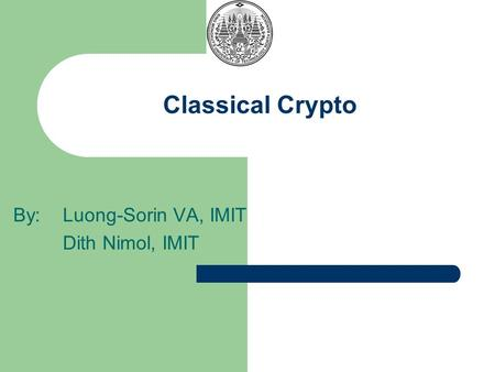 Classical Crypto By: Luong-Sorin VA, IMIT Dith Nimol, IMIT.