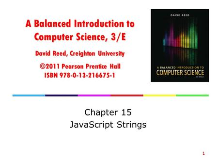 A Balanced Introduction to Computer Science, 3/E David Reed, Creighton University ©2011 Pearson Prentice Hall ISBN 978-0-13-216675-1 Chapter 15 JavaScript.