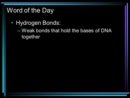 Word of the Day Hydrogen Bonds: –Weak bonds that hold the bases of DNA together.