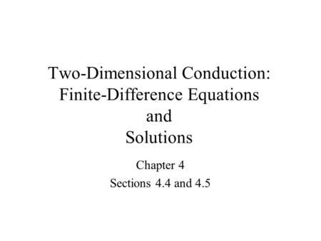 Two-Dimensional Conduction: Finite-Difference Equations and Solutions Chapter 4 Sections 4.4 and 4.5.