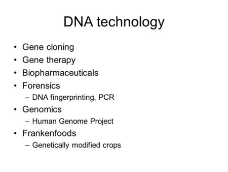DNA technology Gene cloning Gene therapy Biopharmaceuticals Forensics –DNA fingerprinting, PCR Genomics –Human Genome Project Frankenfoods –Genetically.