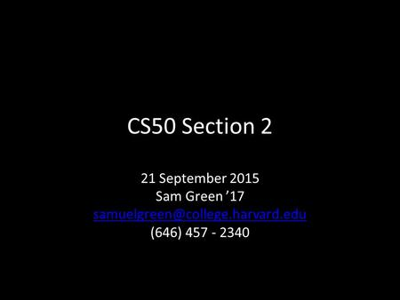 CS50 Section 2 21 September 2015 Sam Green '17 (646) 457 - 2340.