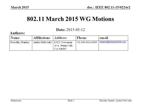 Doc.: IEEE 802.11-15/0224r2 Submission March 2015 802.11 March 2015 WG Motions Date: 2015-03-12 Authors: Dorothy Stanley, Aruba NetworksSlide 1.