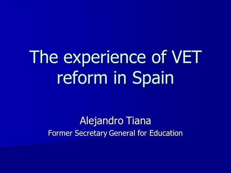 The experience of VET reform in Spain Alejandro Tiana Former Secretary General for Education.