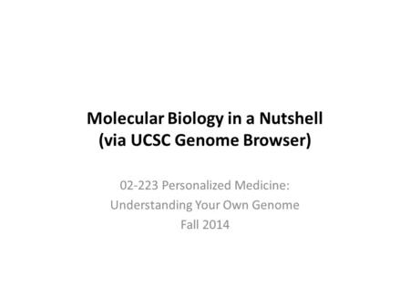 Molecular Biology in a Nutshell (via UCSC Genome Browser) 02-223 Personalized Medicine: Understanding Your Own Genome Fall 2014.