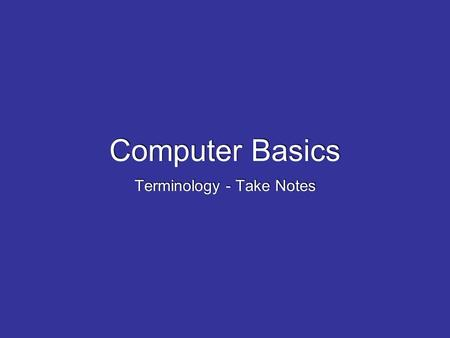 Computer Basics Terminology - Take Notes. What is a computer? well, what is the technical definition A computer is a machine that changes information.