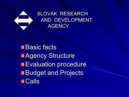 SLOVAK RESEARCH AND DEVELOPMENT AGENCY SLOVAK RESEARCH AND DEVELOPMENT AGENCY Basic facts Agency Structure Evaluation procedure Budget and Projects Calls.