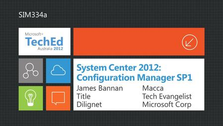 System Center 2012: Configuration Manager SP1 James Bannan Title Dilignet Macca Tech Evangelist Microsoft Corp SIM334a.