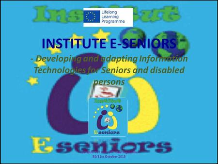 INSTITUTE E-SENIORS - Developing and adapting Information Technologies for Seniors and disabled persons CO-BUS-VET Kick-Off meeting Assen 30/31st October.