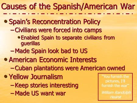 Causes of the Spanish/American War Spain's Reconcentration Policy Spain's Reconcentration Policy –Civilians were forced into camps Enabled Spain to separate.