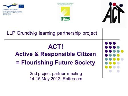 LLP Grundtvig learning partnership project ACT! Active & Responsible Citizen = Flourishing Future Society 2nd project partner meeting 14-15 May 2012, Rotterdam.