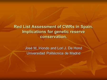 Red List Assessment of CWRs in Spain. Implications for genetic reserve conservation. José M. Iriondo and Lori J. De Hond Universidad Politécnica de Madrid.