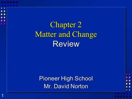 1 Chapter 2 Matter and Change Review Pioneer High School Mr. David Norton.