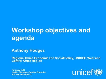 Workshop objectives and agenda Anthony Hodges Regional Chief, Economic and Social Policy, UNICEF, West and Central Africa Region.