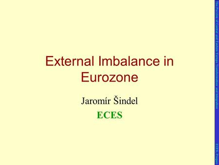 Jaromír Šindel ECES External Imbalance in Eurozone The Puzzles of Central and Eastern Europe Transformation and Integration ECES, Prague.