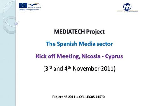MEDIATECH Project The Spanish Media sector Kick off Meeting, Nicosia - Cyprus (3 rd and 4 th November 2011) Project Nº 2011-1-CY1-LEO05-01570.