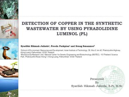 1 DETECTION OF COPPER IN THE SYNTHETIC WASTEWATER BY USING PYRAZOLIDINE LUMINOL (PL) Syarifah Hikmah Julinda a, Preeda Parkpian a and Srung Smanmoo b a.