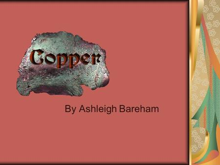 By Ashleigh Bareham. History of copper Copper is one of the oldest metals of mankind. It's history traces back over 10,000 years. It was mined mainly.