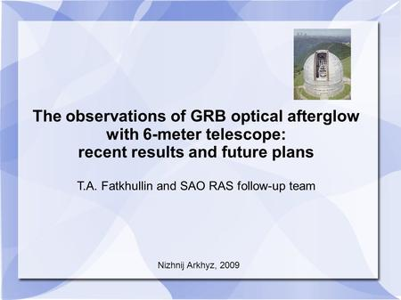 The observations of GRB optical afterglow with 6-meter telescope: recent results and future plans T.A. Fatkhullin and SAO RAS follow-up team Nizhnij Arkhyz,