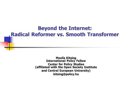 Beyond the Internet: Radical Reformer vs. Smooth Transformer Meelis Kitsing International Policy Fellow Center for Policy Studies (affiliated with the.