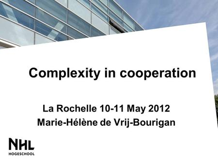 Complexity in cooperation La Rochelle 10-11 May 2012 Marie-Hélène de Vrij-Bourigan.