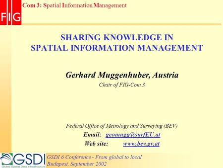 GSDI 6 Conference - From global to local Budapest, September 2002 Com 3: Spatial Information Management SHARING KNOWLEDGE IN SPATIAL INFORMATION MANAGEMENT.