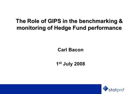 1 The Role of GIPS in the benchmarking & monitoring of Hedge Fund performance Carl Bacon 1 st July 2008.