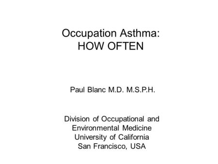 Occupation Asthma: HOW OFTEN Paul Blanc M.D. M.S.P.H. Division of Occupational and Environmental Medicine University of California San Francisco, USA.