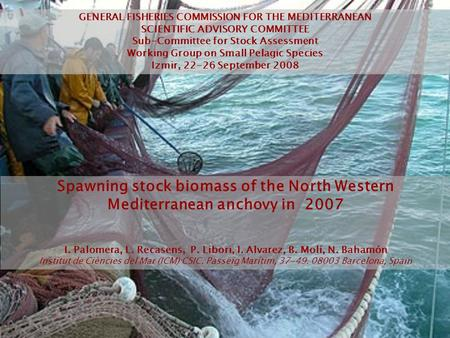 Spawning stock biomass of the North Western Mediterranean anchovy in 2007 I. Palomera, L. Recasens, P. Libori, I. Alvarez, B. Molí, N. Bahamón Institut.