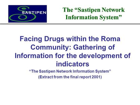 "The ""Sastipen Network Information System"" Facing Drugs within the Roma Community: Gathering of Information for the development of indicators ""The Sastipen."