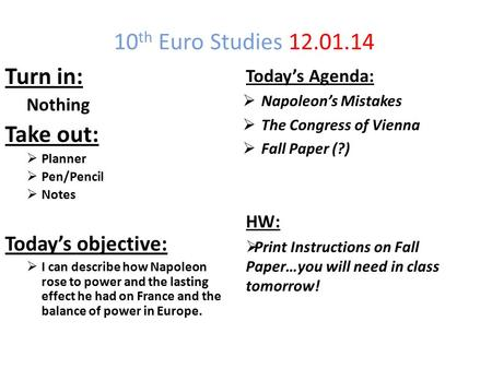 10 th Euro Studies 12.01.14 Turn in: Nothing Take out:  Planner  Pen/Pencil  Notes Today's objective:  I can describe how Napoleon rose to power and.