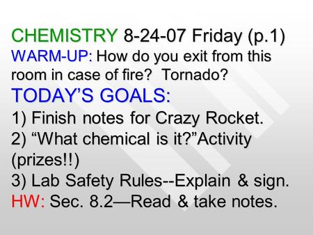 "CHEMISTRY 8-24-07 Friday (p.1) WARM-UP: How do you exit from this room in case of fire? Tornado? TODAY'S GOALS: 1) Finish notes for Crazy Rocket. 2) ""What."