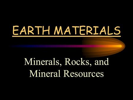 EARTH MATERIALS Minerals, Rocks, and Mineral Resources.