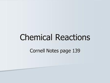 Chemical Reactions Cornell Notes page 139.
