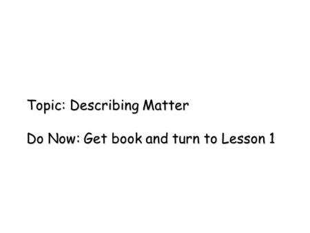 Topic: Describing Matter Do Now: Get book and turn to Lesson 1.