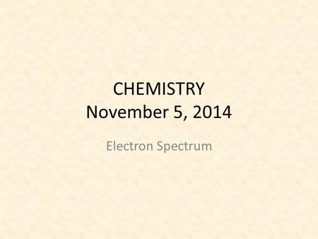 CHEMISTRY November 5, 2014 Electron Spectrum. SCIENCE STARTER You have 5 minutes. You are seated and quiet Do the Science Starter The Science Starter.