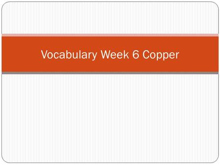 Vocabulary Week 6 Copper. Word 1: Conflict Def: To struggle or fight with someone or with deciding Sent: There was a conflict with the girls and boys.