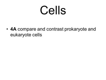 4A compare and contrast prokaryote and eukaryote cells Cells.