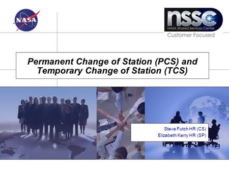 Monday, February 6, 2005 Permanent Change of Station (PCS) and Temporary Change of Station (TCS) Steve Futch HR (CS) Elizabeth Kerry HR (SP)